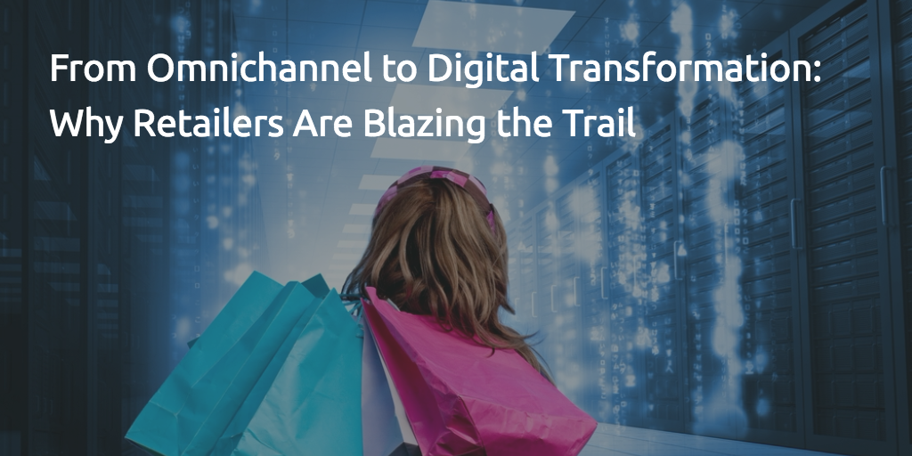 From Omnichannel to Digital Transformation. Retailers Show the Way